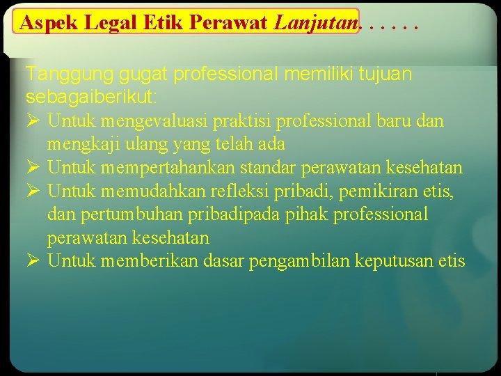 Aspek Legal Etik Perawat Lanjutan. . . Tanggung gugat professional memiliki tujuan sebagaiberikut: Ø
