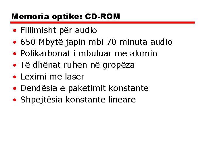 Memoria optike: CD-ROM • • Fillimisht për audio 650 Mbytë japin mbi 70 minuta