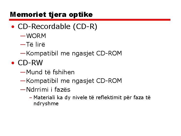 Memoriet tjera optike • CD-Recordable (CD-R) —WORM —Të lirë —Kompatibil me ngasjet CD-ROM •