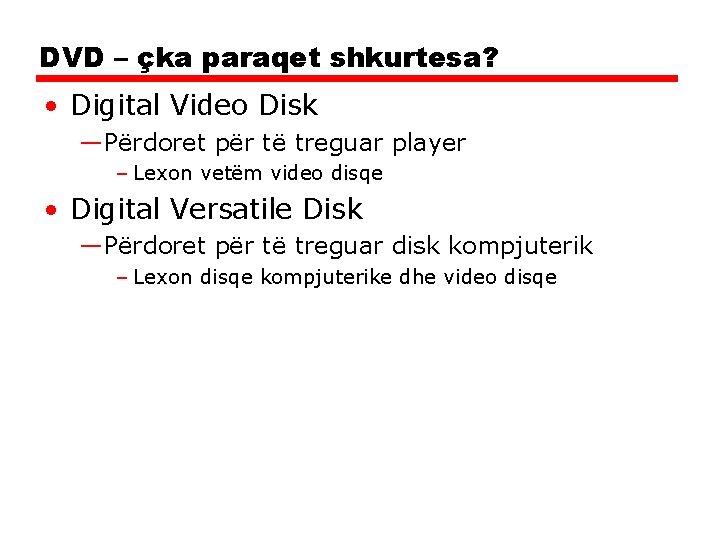 DVD – çka paraqet shkurtesa? • Digital Video Disk —Përdoret për të treguar player