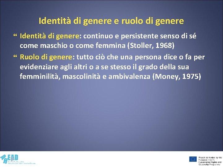 Identità di genere e ruolo di genere Identità di genere: continuo e persistente senso