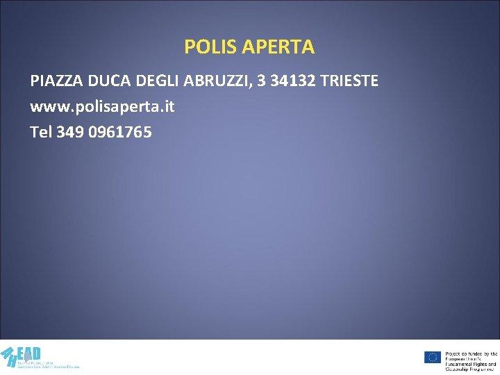 POLIS APERTA PIAZZA DUCA DEGLI ABRUZZI, 3 34132 TRIESTE www. polisaperta. it Tel 349