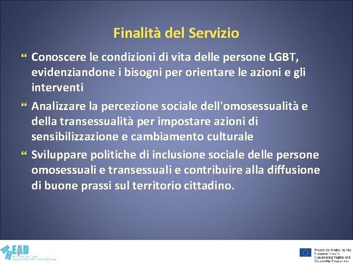 Finalità del Servizio Conoscere le condizioni di vita delle persone LGBT, evidenziandone i bisogni