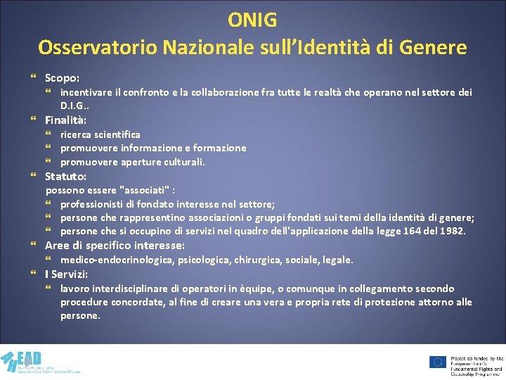 ONIG Osservatorio Nazionale sull'Identità di Genere Scopo: Finalità: incentivare il confronto e la collaborazione