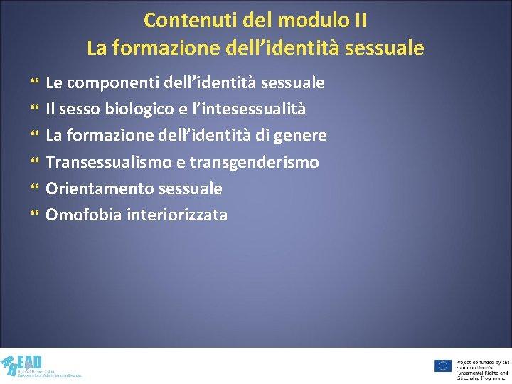 Contenuti del modulo II La formazione dell'identità sessuale Le componenti dell'identità sessuale Il sesso