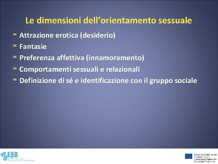 Le dimensioni dell'orientamento sessuale Attrazione erotica (desiderio) Fantasie Preferenza affettiva (innamoramento) Comportamenti sessuali e