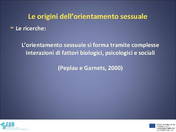 Le origini dell'orientamento sessuale Le ricerche: L'orientamento sessuale si forma tramite complesse interazioni di