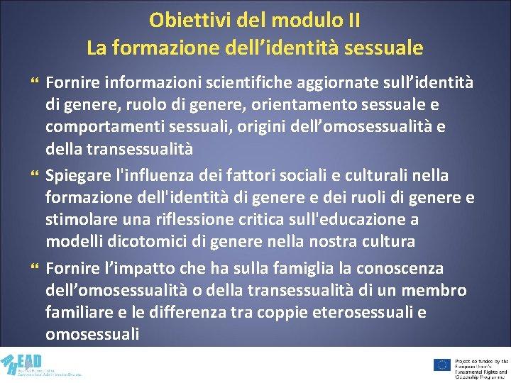 Obiettivi del modulo II La formazione dell'identità sessuale Fornire informazioni scientifiche aggiornate sull'identità di