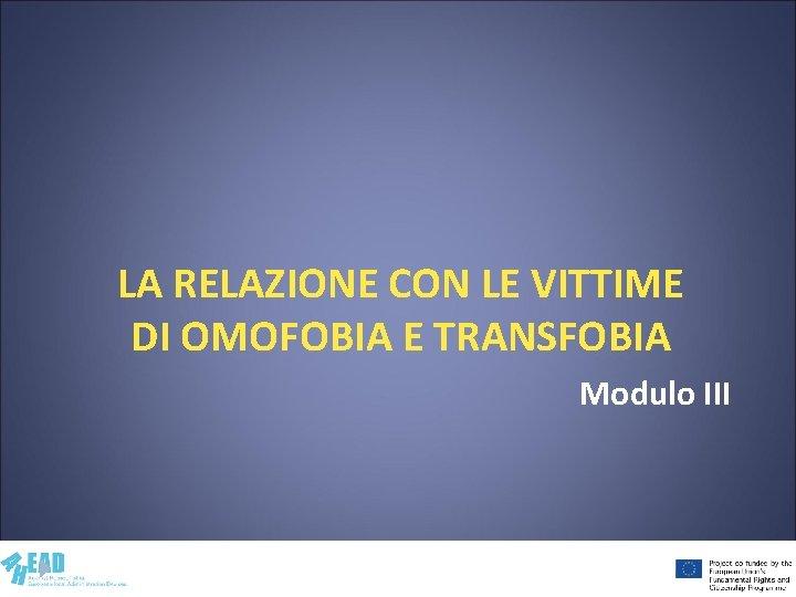 LA RELAZIONE CON LE VITTIME DI OMOFOBIA E TRANSFOBIA Modulo III