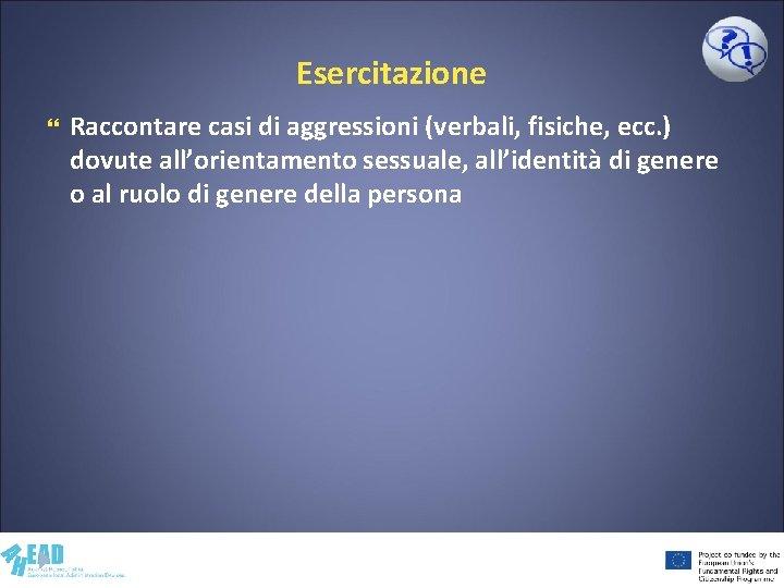 Esercitazione Raccontare casi di aggressioni (verbali, fisiche, ecc. ) dovute all'orientamento sessuale, all'identità di