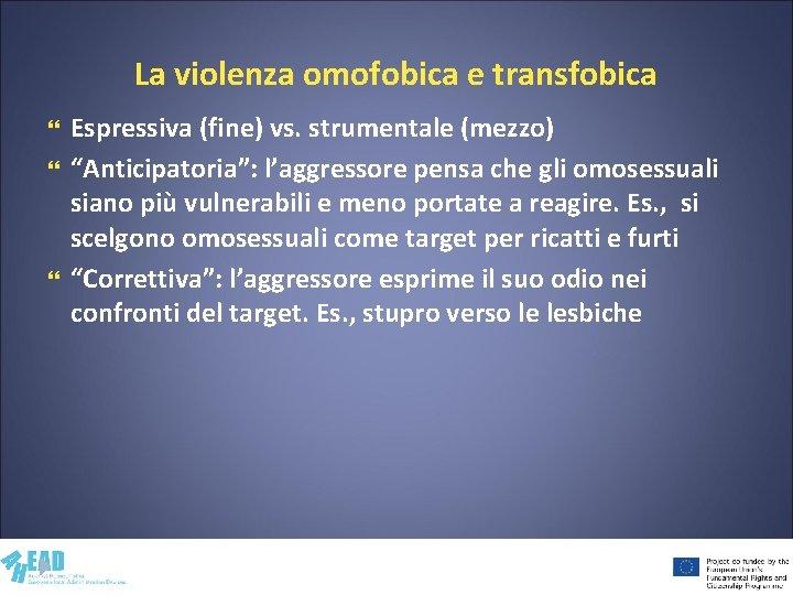 """La violenza omofobica e transfobica Espressiva (fine) vs. strumentale (mezzo) """"Anticipatoria"""": l'aggressore pensa che"""