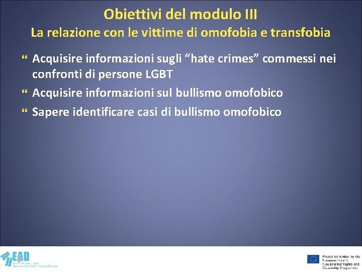 Obiettivi del modulo III La relazione con le vittime di omofobia e transfobia Acquisire