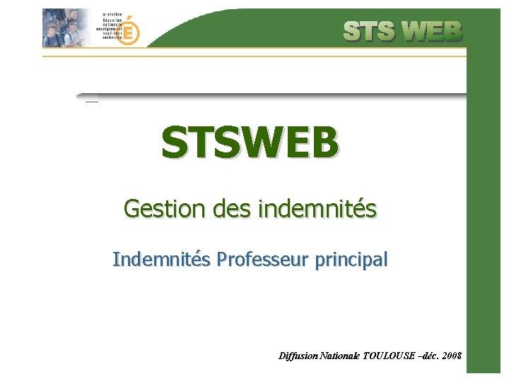 STSWEB Gestion des indemnités Indemnités Professeur principal Diffusion Nationale TOULOUSE –déc. 2008