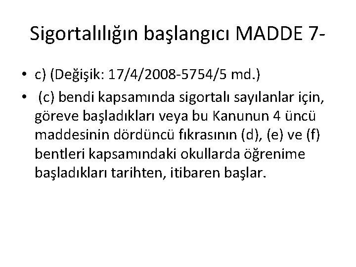 Sigortalılığın başlangıcı MADDE 7 • c) (Değişik: 17/4/2008 -5754/5 md. ) • (c) bendi