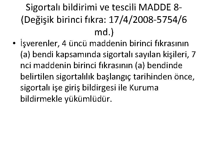 Sigortalı bildirimi ve tescili MADDE 8(Değişik birinci fıkra: 17/4/2008 -5754/6 md. ) • İşverenler,