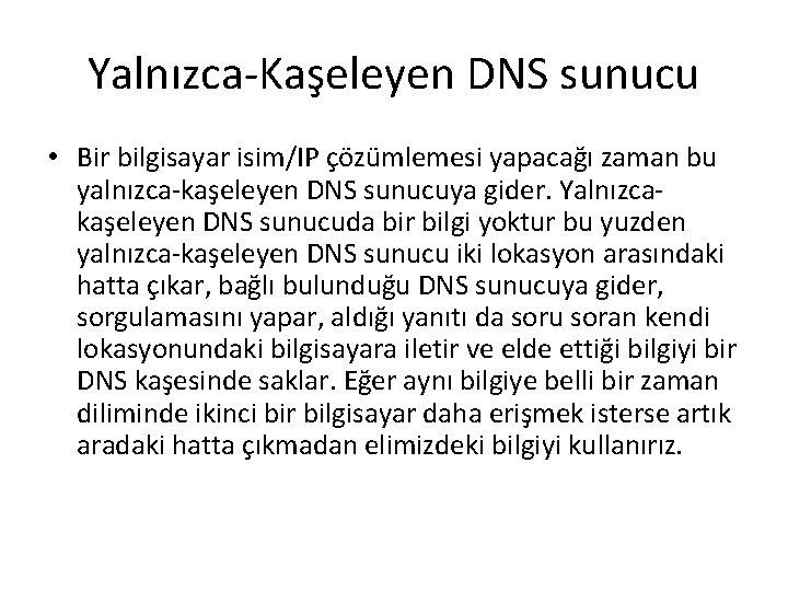 Yalnızca-Kaşeleyen DNS sunucu • Bir bilgisayar isim/IP çözümlemesi yapacağı zaman bu yalnızca-kaşeleyen DNS sunucuya