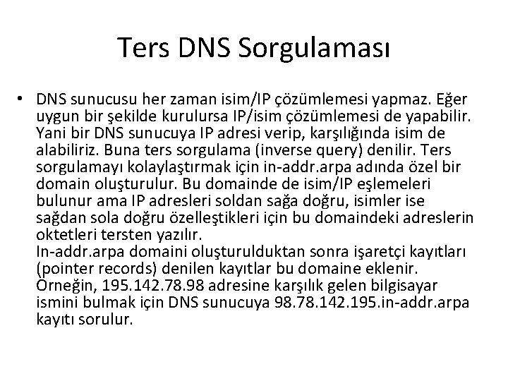 Ters DNS Sorgulaması • DNS sunucusu her zaman isim/IP çözümlemesi yapmaz. Eğer uygun bir