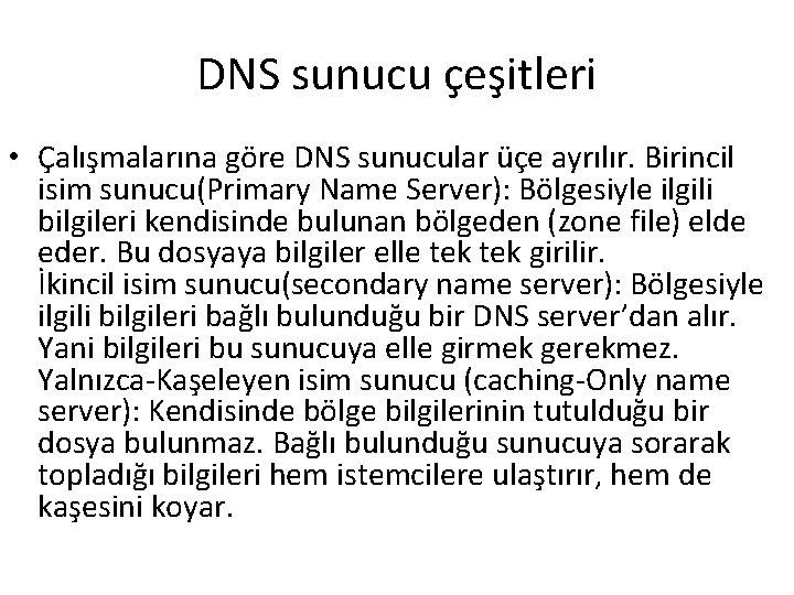 DNS sunucu çeşitleri • Çalışmalarına göre DNS sunucular üçe ayrılır. Birincil isim sunucu(Primary Name