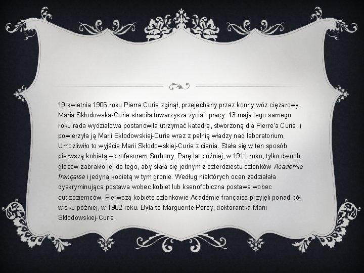 19 kwietnia 1906 roku Pierre Curie zginął, przejechany przez konny wóz ciężarowy. Maria Skłodowska-Curie