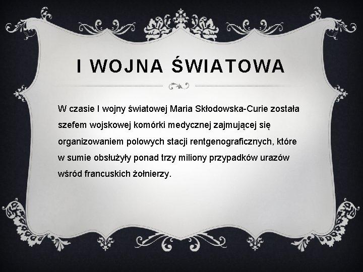 I WOJNA ŚWIATOWA W czasie I wojny światowej Maria Skłodowska-Curie została szefem wojskowej komórki