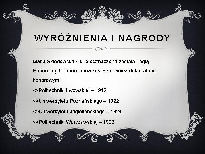 WYRÓŻNIENIA I NAGRODY Maria Skłodowska-Curie odznaczona została Legią Honorową. Uhonorowana została również doktoratami honorowymi: