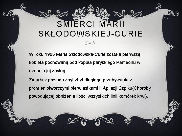 SMIERCI MARII SKŁODOWSKIEJ-CURIE W roku 1995 Maria Skłodowska-Curie została pierwszą kobietą pochowaną pod kopułą