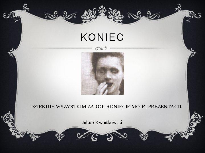 KONIEC DZIĘKUJE WSZYSTKIM ZA OGLĄDNIĘCIE MOJEJ PREZENTACJI. Jakub Kwiatkowski