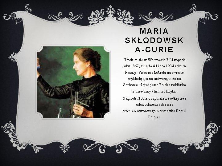 MARIA SKŁODOWSK A-CURIE Urodziła się w Warszawie 7 Listopada roku 1867, zmarła 4 Lipca