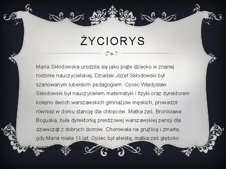 ŻYCIORYS Maria Skłodowska urodziła się jako piąte dziecko w znanej rodzinie nauczycielskiej. Dziadek Józef