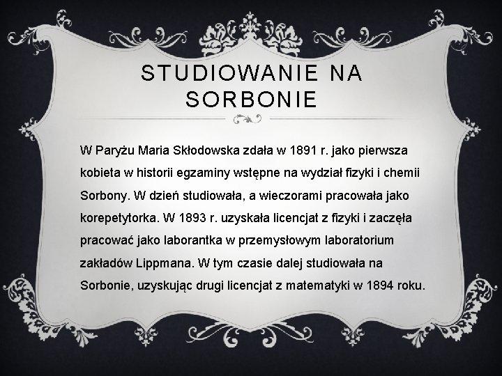 STUDIOWANIE NA SORBONIE W Paryżu Maria Skłodowska zdała w 1891 r. jako pierwsza kobieta