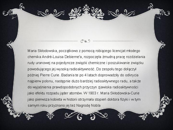 Maria Skłodowska, początkowo z pomocą robiącego licencjat młodego chemika André-Louisa Debierne'a, rozpoczęła żmudną pracę