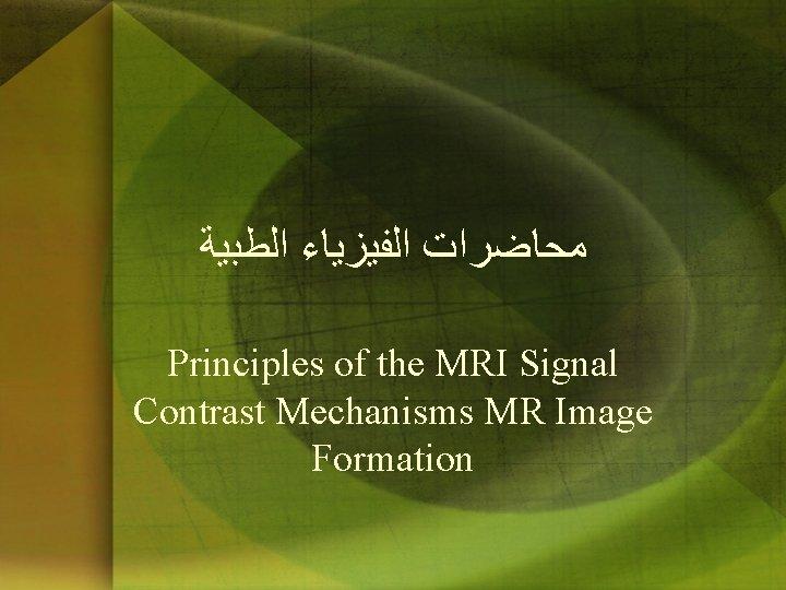 ﻣﺤﺎﺿﺮﺍﺕ ﺍﻟﻔﻴﺰﻳﺎﺀ ﺍﻟﻄﺒﻴﺔ Principles of the MRI Signal Contrast Mechanisms MR Image Formation