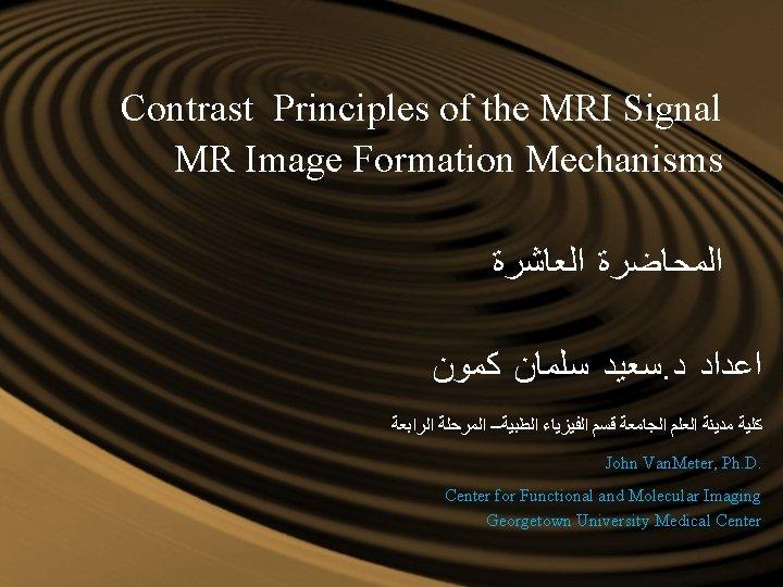 Contrast Principles of the MRI Signal MR Image Formation Mechanisms ﺍﻟﻤﺤﺎﺿﺮﺓ ﺍﻟﻌﺎﺷﺮﺓ ﺳﻌﻴﺪ ﺳﻠﻤﺎﻥ