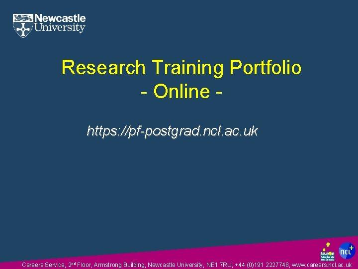 Research Training Portfolio - Online https: //pf-postgrad. ncl. ac. uk Careers Service, 2 nd