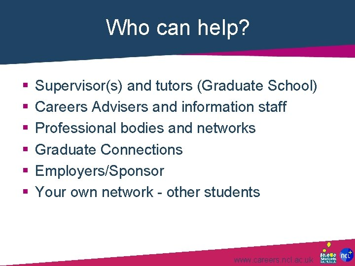 Who can help? § § § Supervisor(s) and tutors (Graduate School) Careers Advisers and