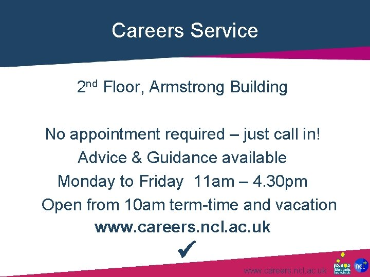 Careers Service 2 nd Floor, Armstrong Building No appointment required – just call in!
