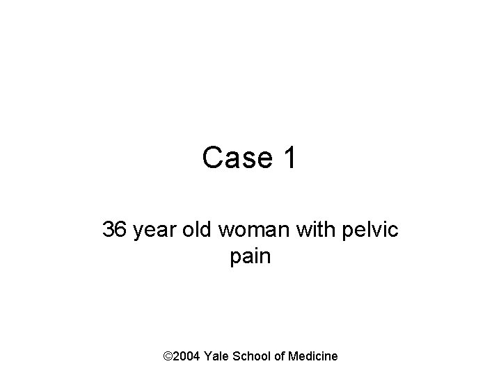 Case 1 36 year old woman with pelvic pain © 2004 Yale School of