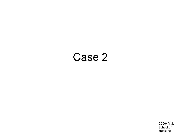Case 2 © 2004 Yale School of Medicine