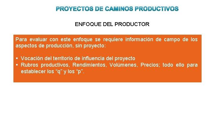 ENFOQUE DEL PRODUCTOR Para evaluar con este enfoque se requiere información de campo de