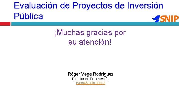 Evaluación de Proyectos de Inversión Pública ¡Muchas gracias por su atención! Róger Vega Rodríguez