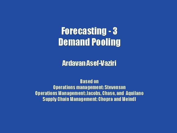 Forecasting - 4 Forecasting - 3 Demand Pooling Ardavan Asef-Vaziri Based on Operations management: