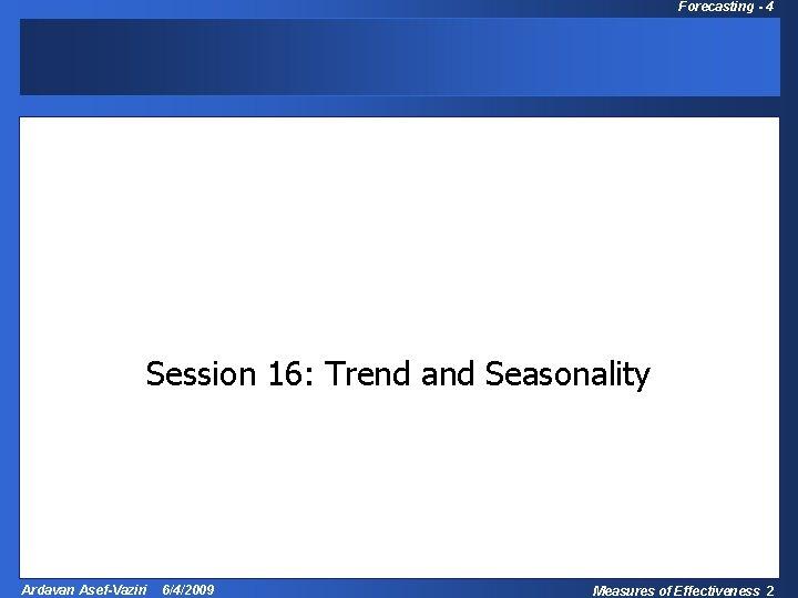 Forecasting - 4 Operations Management Session 16: Trend and Seasonality Ardavan Asef-Vaziri 6/4/2009 Measures