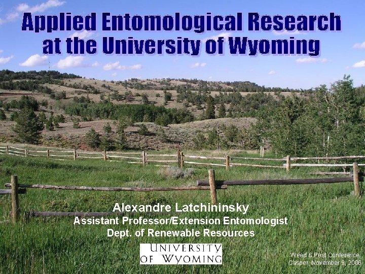 Alexandre Latchininsky Assistant Professor/Extension Entomologist Dept. of Renewable Resources Weed & Pest Conference Casper,