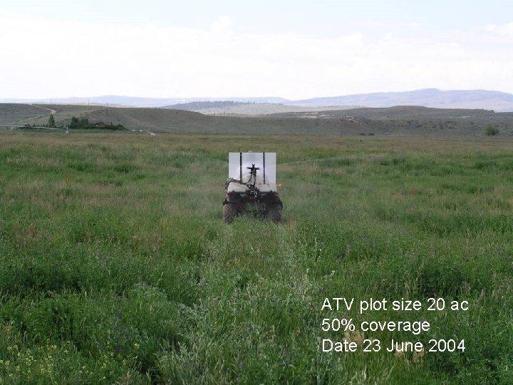 ATV plot size 20 ac 50% coverage Date 23 June 2004
