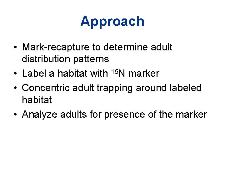 Approach • Mark-recapture to determine adult distribution patterns • Label a habitat with 15