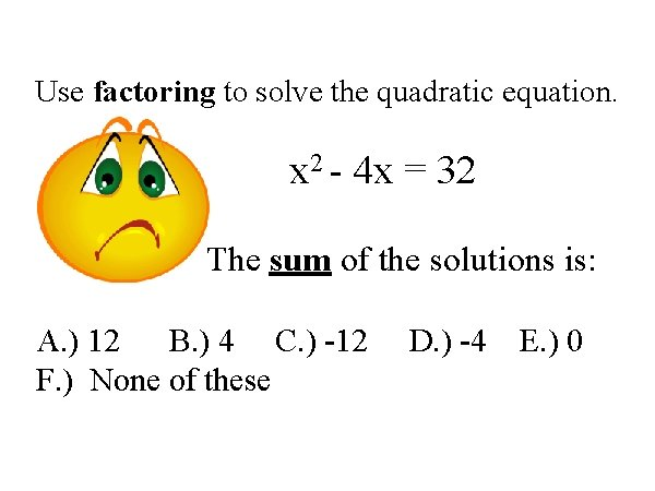 Use factoring to solve the quadratic equation. x 2 - 4 x = 32