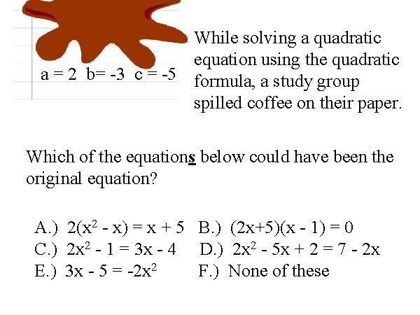 While solving a quadratic equation using the quadratic a = 2 b= -3 c