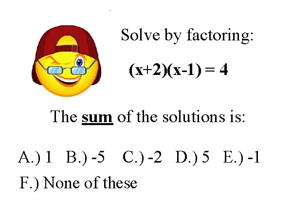Solve by factoring: (x+2)(x-1) = 4 The sum of the solutions is: A. )