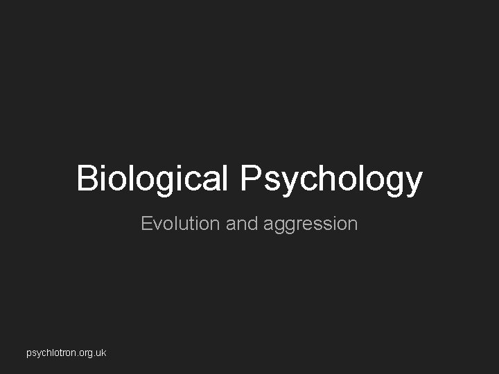 Biological Psychology Evolution and aggression psychlotron. org. uk