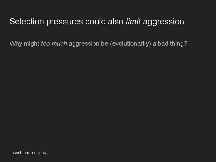 Selection pressures could also limit aggression Why might too much aggression be (evolutionarily) a